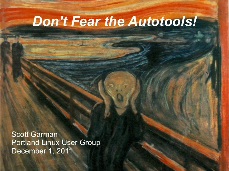 Dont Fear the Autotools!Scott GarmanPortland Linux User GroupDecember 1, 2011