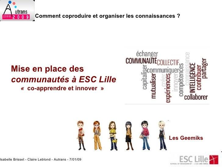 <ul><ul><li>Mise en place des  communautés à ESC Lille   </li></ul></ul>Les Geemiks <ul><ul><li>« co-apprendre et innove...