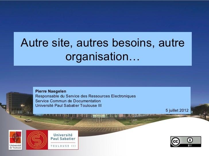 Autre site, autres besoins, autre         organisation…  Pierre Naegelen  Responsable du Service des Ressources Electroniq...