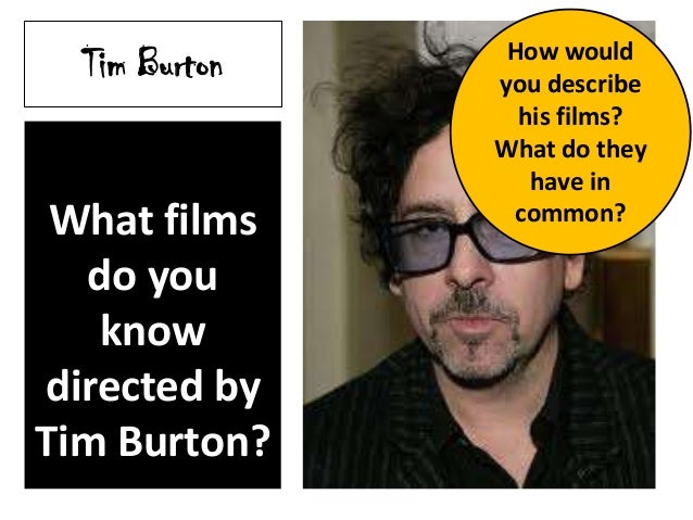 Tim Burton What films do you know directed by Tim Burton? How would you describe his films? What do they have in common?