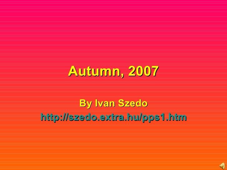 Autumn, 2007 By Ivan Szedo http :// szedo.extra.hu /pps1.htm