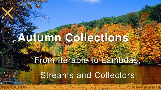 Autumn Collections From Iterable to Lambdas,  Streams and Collectors #DV13LBDS  @JosePaumard
