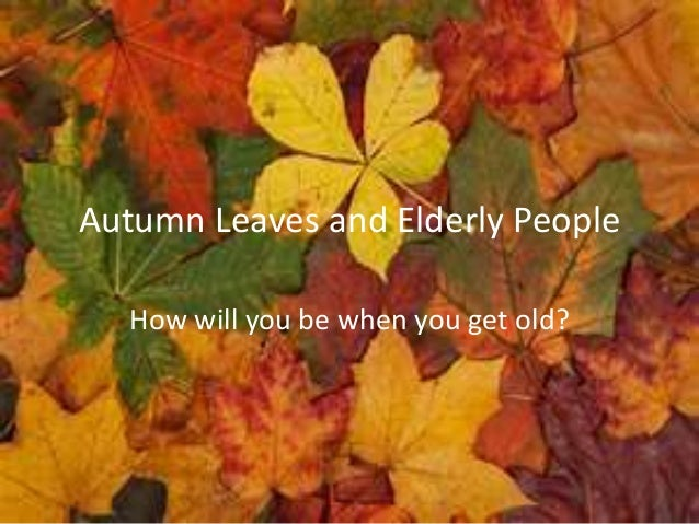 Autumn Leaves and Elderly People   How will you be when you get old?