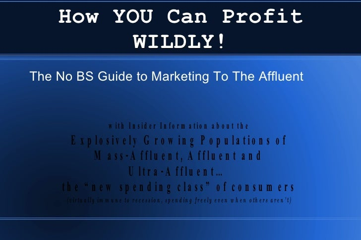 How YOU Can Profit WILDLY! <ul><li>The No BS Guide to Marketing To The Affluent </li></ul>