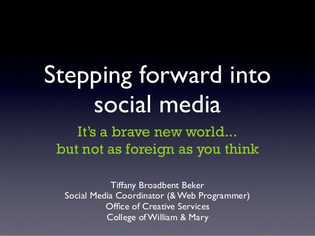 Stepping forward into    social media    It's a brave new world... but not as foreign as you think              Tiffany Br...
