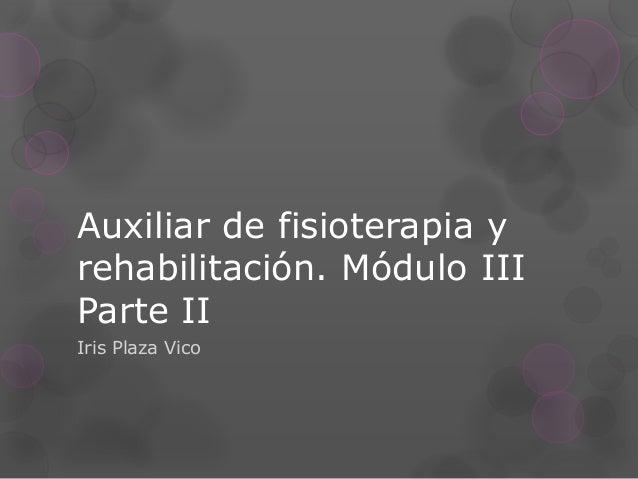 Auxiliar de fisioterapia y rehabilitación. Módulo III Parte II Iris Plaza Vico