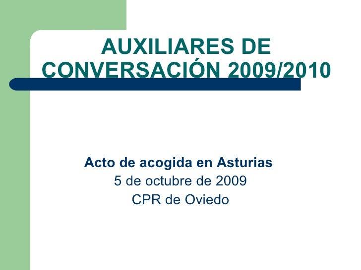 AUXILIARES DE CONVERSACIÓN 2009/2010 Acto de acogida en Asturias   5 de octubre de 2009 CPR de Oviedo