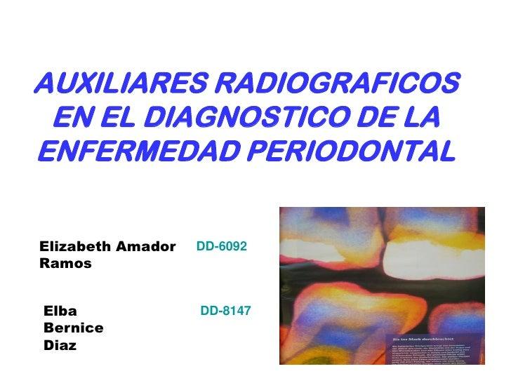 AUXILIARES RADIOGRAFICOS  EN EL DIAGNOSTICO DE LA ENFERMEDAD PERIODONTAL   Elizabeth Amador   DD-6092 Ramos   Elba        ...