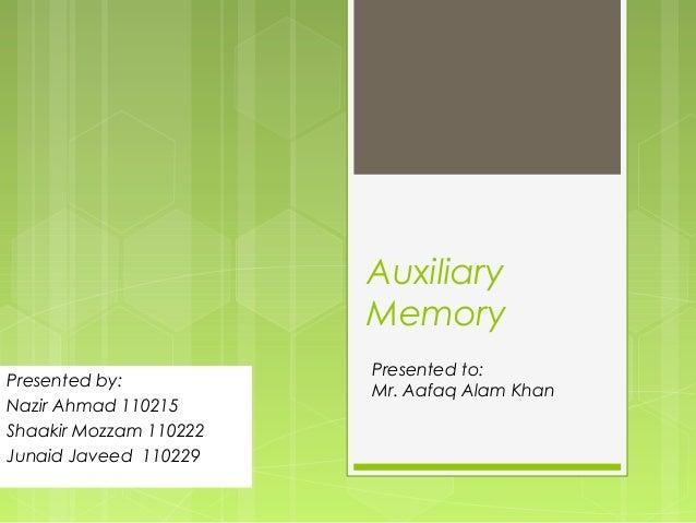 AuxiliaryMemoryPresented by:Nazir Ahmad 110215Shaakir Mozzam 110222Junaid Javeed 110229Presented to:Mr. Aafaq Alam Khan