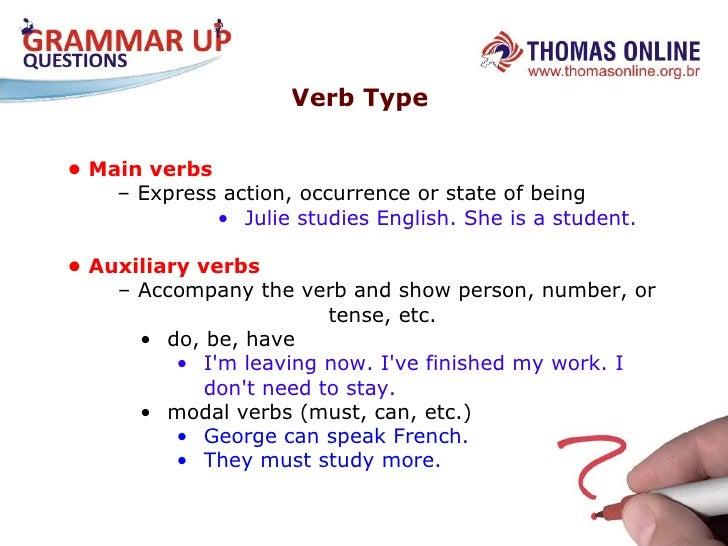 Verb Type  <ul><li>•  Main verbs </li></ul><ul><li>–  Express action, occurrence or state of being  </li></ul><ul><ul><ul>...