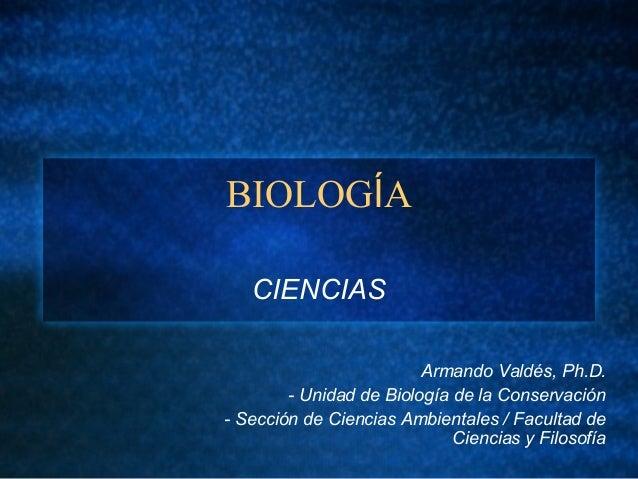 BIOLOGÍA CIENCIAS Armando Valdés, Ph.D. - Unidad de Biología de la Conservación - Sección de Ciencias Ambientales / Facult...