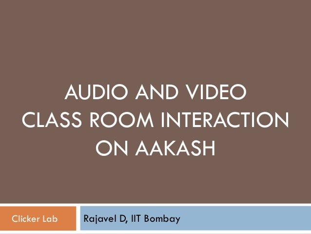 AUDIO AND VIDEOCLASS ROOM INTERACTIONON AAKASHRajavel D, IIT BombayClicker Lab