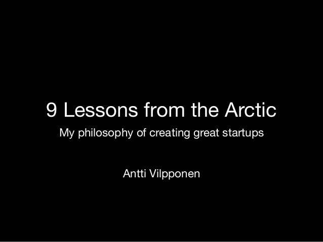 9 Lessons from the Arctic My philosophy of creating great startups Antti Vilpponen