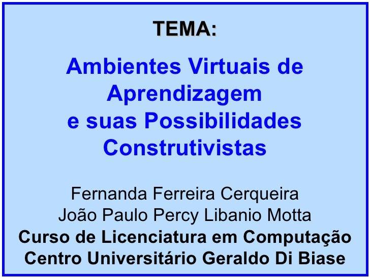 TEMA: Ambientes Virtuais de Aprendizagem e suas Possibilidades Construtivistas Fernanda Ferreira Cerqueira João Paulo Perc...