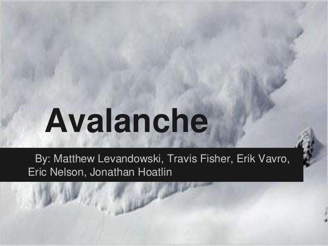 Avalanche By: Matthew Levandowski, Travis Fisher, Erik Vavro,Eric Nelson, Jonathan Hoatlin