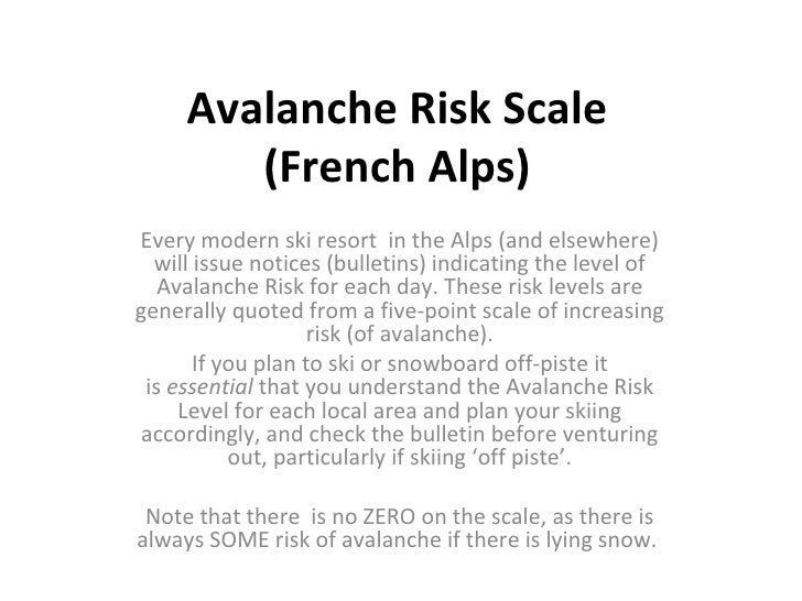 Avalanche Risk Scale (French Alps) Every modern ski resort  in the Alps (and elsewhere) will issue notices (bulletins) ind...