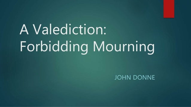 a valediction forbidding mourning essay question In this essay, i plan to show that these two factors can, and do work in tandem to produce the effect of metaphysical poetry, and such distinctions are a rather simplistic generalisation of the genre i shall begin with john donne's 'a valediction forbidding mourning', in which the wit of the metaphysical conceit is used in.