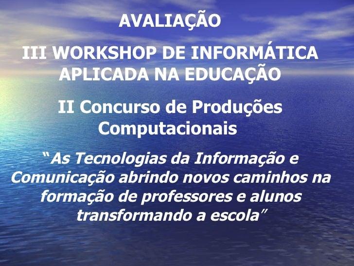 """AVALIAÇÃO III WORKSHOP DE INFORMÁTICA APLICADA NA EDUCAÇÃO II Concurso de Produções Computacionais  """" As Tecnologias da In..."""