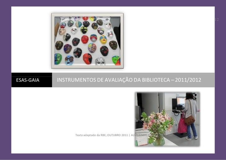 12ESAS-GAIA   INSTRUMENTOS DE AVALIAÇÃO DA BIBLIOTECA – 2011/2012                  Texto adaptado da RBE; OUTUBRO 2011 | A...