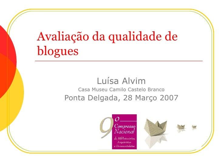 Avaliação da qualidade de blogues Luísa Alvim Casa Museu Camilo Castelo Branco Ponta Delgada, 28 Março 2007