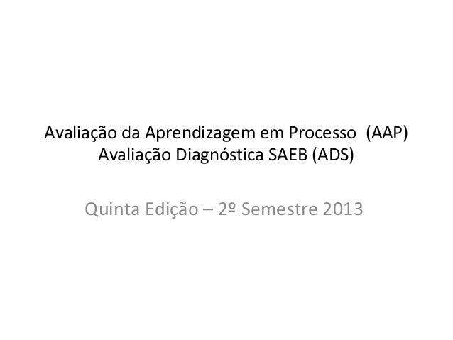 Avaliação da Aprendizagem em Processo (AAP) Avaliação Diagnóstica SAEB (ADS) Quinta Edição – 2º Semestre 2013