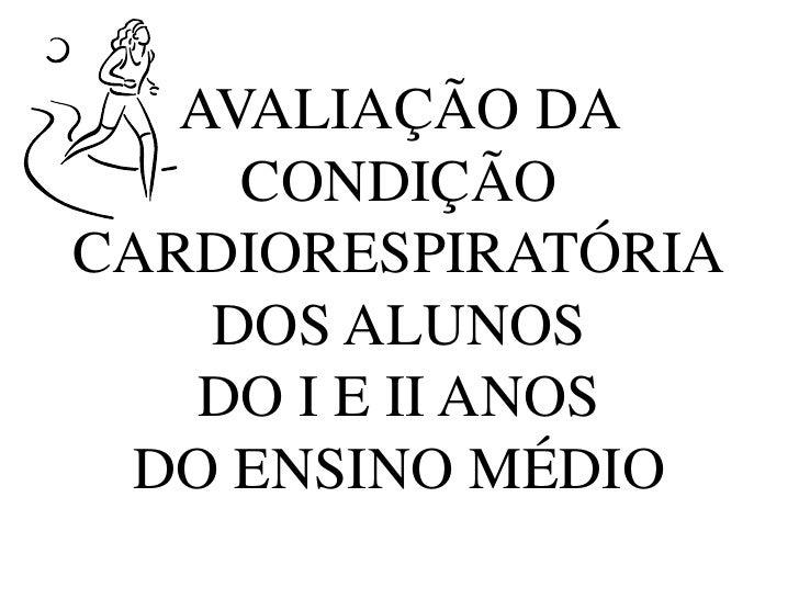 AVALIAÇÃO DA CONDIÇÃO CARDIORESPIRATÓRIADOS ALUNOSDO I E II ANOSDO ENSINO MÉDIO<br />