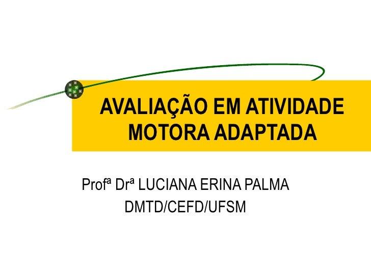 AVALIAÇÃO EM ATIVIDADE MOTORA ADAPTADA Profª Drª LUCIANA ERINA PALMA DMTD/CEFD/UFSM
