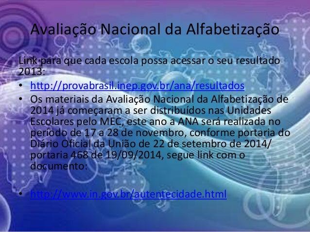 Avaliação Nacional da Alfabetização  Link para que cada escola possa acessar o seu resultado  2013:  • http://provabrasil....