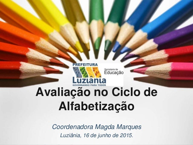 Avaliação no Ciclo de Alfabetização Coordenadora Magda Marques Luziânia, 16 de junho de 2015.