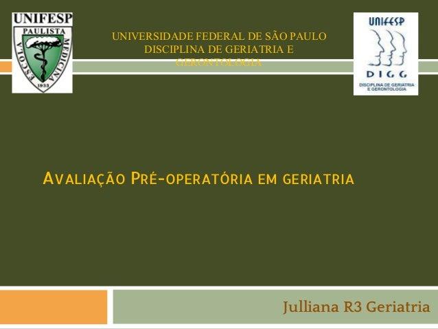 UNIVERSIDADE FEDERAL DE SÃO PAULO DISCIPLINA DE GERIATRIA E GERONTOLOGIA  AVALIAÇÃO PRÉ-OPERATÓRIA EM GERIATRIA  Julliana ...