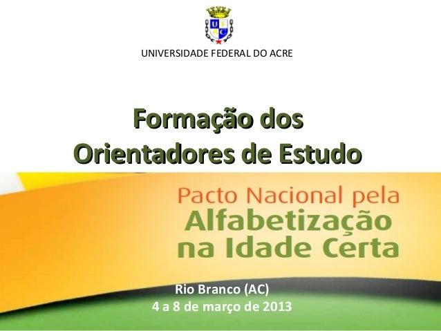 Formação dosFormação dos Orientadores de EstudoOrientadores de Estudo Rio Branco (AC) 4 a 8 de março de 2013 UNIVERSIDADE ...