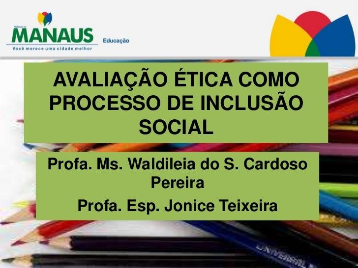 AVALIAÇÃO ÉTICA COMOPROCESSO DE INCLUSÃO       SOCIALProfa. Ms. Waldileia do S. Cardoso             Pereira    Profa. Esp....