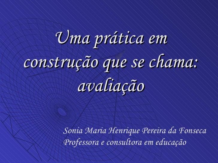 Uma prática em construção que se chama: avaliação Sonia Maria Henrique Pereira da Fonseca Professora e consultora em educa...