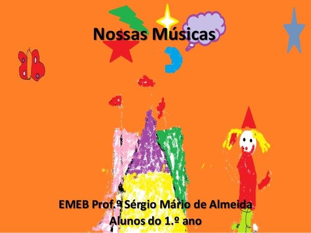 Nossas Músicas EMEB Prof.º Sérgio Mário de Almeida Alunos do 1.º ano