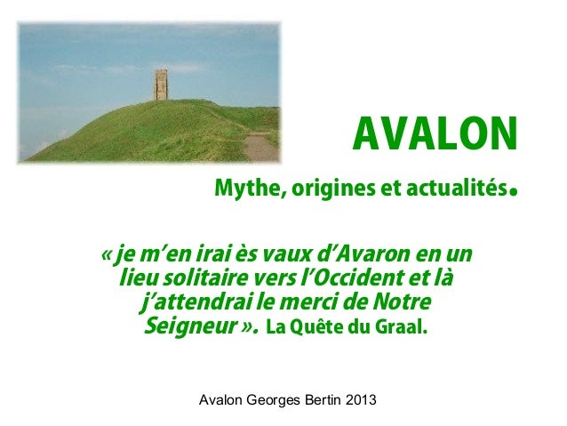 Avalon Georges Bertin 2013 AVALON Mythe, origines et actualités. « je m'en irai ès vaux d'Avaron en un lieu solitaire vers...