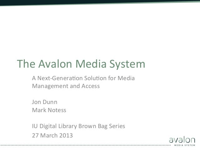 The	  Avalon	  Media	  System	      A	  Next-­‐Genera8on	  Solu8on	  for	  Media	      Management	  and	  Access	      	  ...