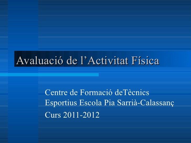 Avaluació de l'Activitat Física      Centre de Formació deTècnics      Esportius Escola Pia Sarrià-Calassanç      Curs 201...