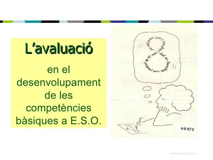 L'avaluació       en el desenvolupament       de les   competències bàsiques a E.S.O.                      Roser Canals Ca...