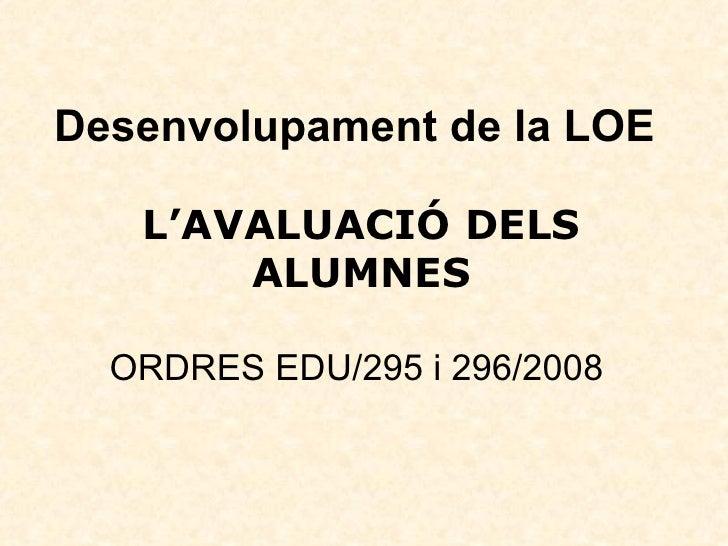 Desenvolupament de la LOE   L'AVALUACIÓ DELS ALUMNES   ORDRES EDU/295 i 296/2008