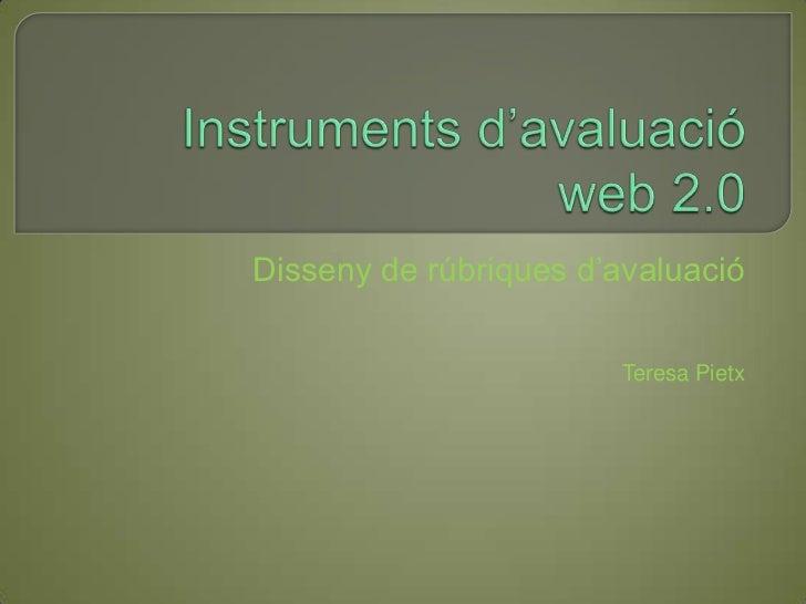 Instruments d'avaluacióweb 2.0<br />Disseny de rúbriques d'avaluació<br />Teresa Pietx<br />