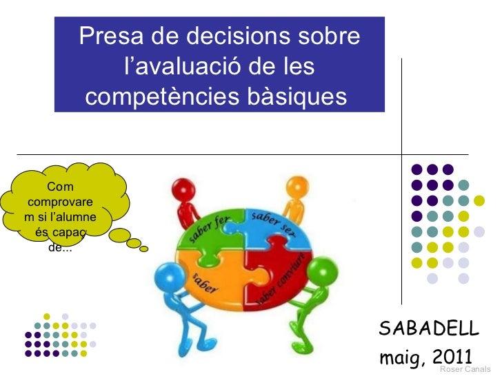 Presa de decisions sobre l'avaluació de les competències bàsiques   SABADELL maig, 2011  Com comprovarem si l'alumne és ca...
