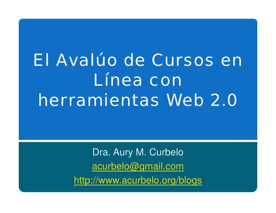 El Avalúo de Cursos en        Línea con herramientas Web 2.0           Dra. Aury M. Curbelo          acurbelo@gmail.com   ...