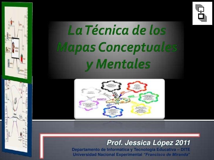 La Técnica de los Mapas Conceptuales y Mentales<br />Prof. Jessica López 2011<br />Departamento de Informática y Tecnologí...