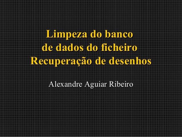 Limpeza do banco de dados do ficheiro Recuperação de desenhos Alexandre Aguiar Ribeiro