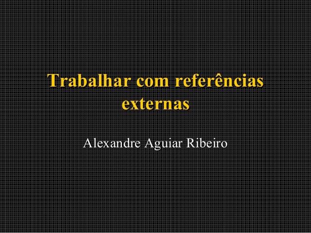 Trabalhar com referências externas Alexandre Aguiar Ribeiro