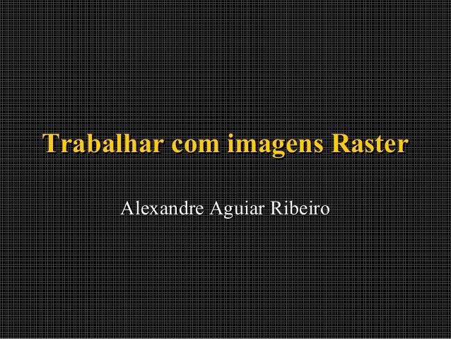 Trabalhar com imagens Raster Alexandre Aguiar Ribeiro