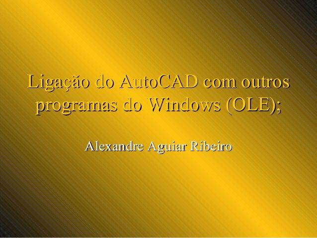 Ligação do AutoCAD com outros programas do Windows (OLE); Alexandre Aguiar Ribeiro