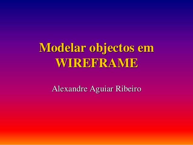 Modelar objectos em WIREFRAME Alexandre Aguiar Ribeiro
