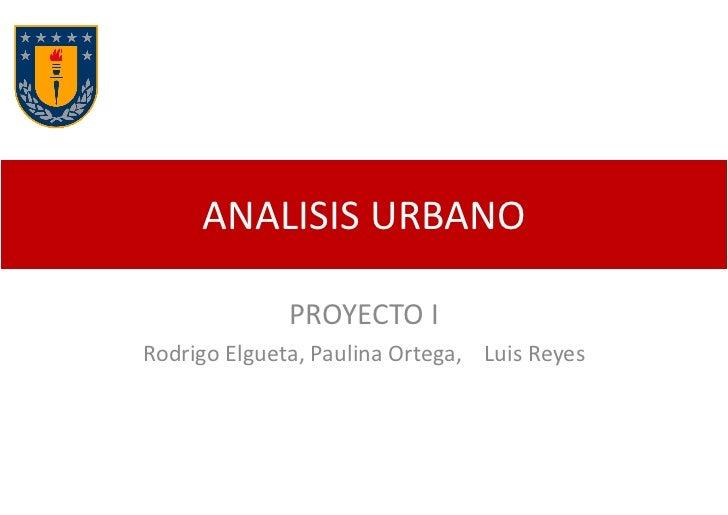 ANALISIS URBANO              PROYECTO IRodrigo Elgueta, Paulina Ortega, Luis Reyes