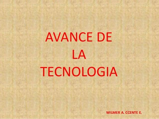 WILMER A. CCENTE E. AVANCE DE LA TECNOLOGIA